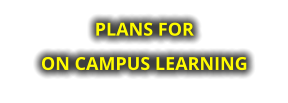 PLANS FOR  ON CAMPUS LEARNING